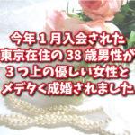 今年1月入会された東京在住の38歳男性が、3つ上の優しい女性とメデタく成婚されました!