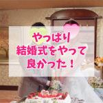 やっぱり結婚式をやって良かった!