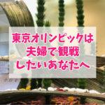 東京オリンピックは夫婦で観戦したいあなたへ