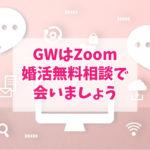 GWはZoom婚活無料相談で会いましょう