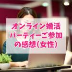 オンライン婚活 パーティーご参加 の感想(女性)
